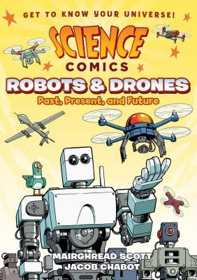 Science Comics: Robots and Drones: Past, Present, and Future by Jacob Chabot, Mairghread Scott