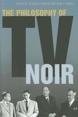The Philosophy of TV Noir by Steven Sanders, Aeon J. Skoble