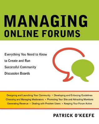 Managing Online Forums: Everything You Need to Know to Create and Run Successful Community Discussion Boards by Patrick O'Keefe