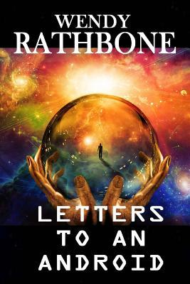 Letters to an Android by Wendy Rathbone