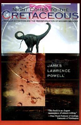 Night Comes to the Cretaceous: Dinosaur Extinction and the Transformation of Modern Geology by James Lawrence Powell
