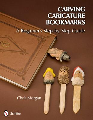 Carving Caricature Bookmarks: A Beginner's Step-By-Step Guide by Chris Morgan