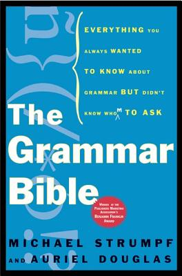 The Grammar Bible: Everything You Always Wanted to Know about Grammar But Didn't Know Whom to Ask by Michael Strumpf, Auriel Douglas