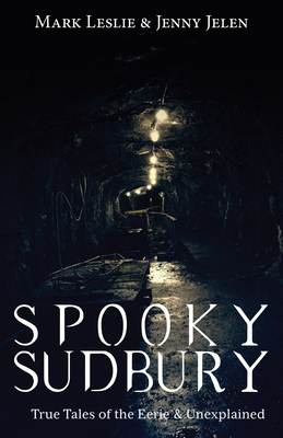 Spooky Sudbury: True Tales of the Eerie & Unexplained by Mark Leslie, Jenny Jelen