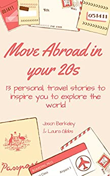 Move abroad in your 20s: 13 personal travel stories to inspire you to explore the world by Jason Berkeley, Laura Gibbs