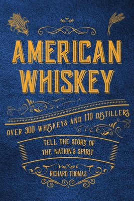 American Whiskey: Over 300 Whiskeys and 30 Distillers Tell the Story of the Nation's Spirit by Richard Thomas