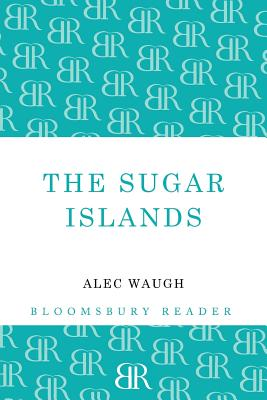 The Sugar Islands: A Collection of Pieces Written about the West Indies Between 1928 and 1953 by Alec Waugh