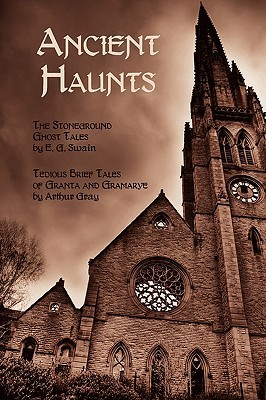 Ancient Haunts: The Stoneground Ghost Tales / Tedious Brief Tales of Granta and Gramarye by Arthur Gray, E.G. Swain