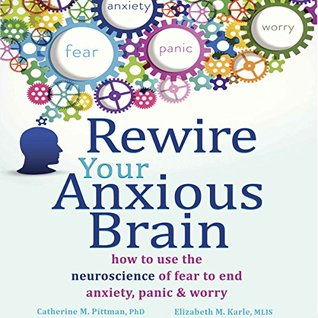 Rewire Your Anxious Brain: How to Use the Neuroscience of Fear to End Anxiety, Panic, and Worry by Catherine M. Pittman