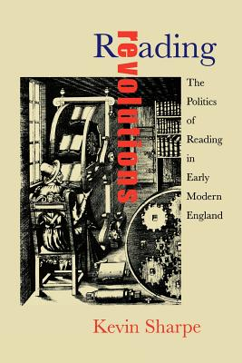 Reading Revolutions: The Politics of Reading in Early Modern England by Kevin Sharpe