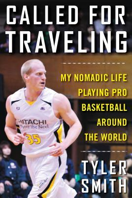 Called for Traveling: My Nomadic Life Playing Pro Basketball around the World by Tyler Smith