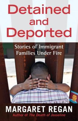 Detained and Deported: Stories of Immigrant Families Under Fire by Margaret Regan
