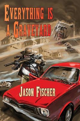 Everything Is a Graveyard by Jason Fischer
