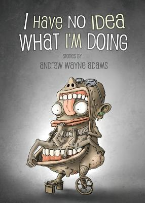 I Have No Idea What I'm Doing by Andrew Wayne Adams
