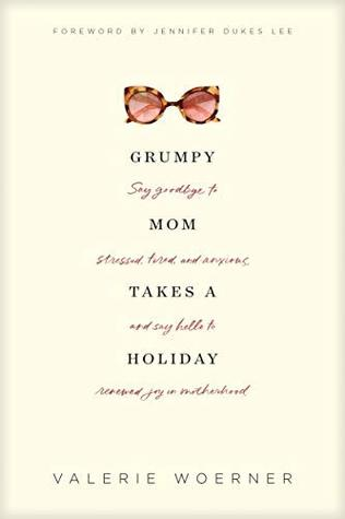 Grumpy Mom Takes a Holiday: Say Goodbye to Stressed, Tired, and Anxious, and Say Hello to Renewed Joy in Motherhood by Jennifer Dukes Lee, Valerie Woerner