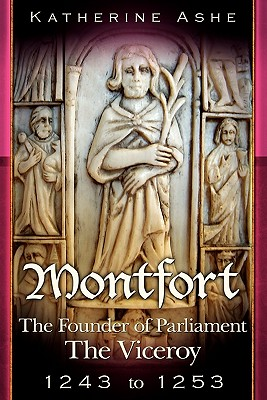 Montfort The Founder of Parliament: The Viceroy 1243-1253 by Katherine Ashe