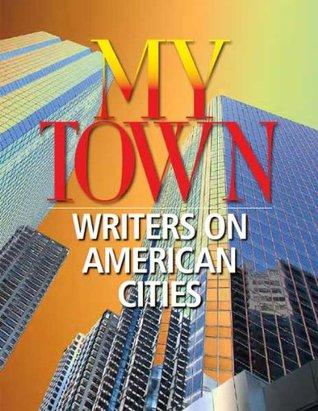 My Town: Writers on American Cities by Thomas Mallon, Steve Stern, Stuart Dybek, Jonathan Yardley, Kristina Ford, Edna Buchanan, Richard Ford, Carlo Rotella, Pete Hamill, Fritz Lanham, Claire Messud, Jonathan Kellerman, David Bottoms