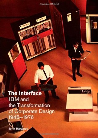 The Interface: IBM and the Transformation of Corporate Design, 1945–1976 by John Harwood