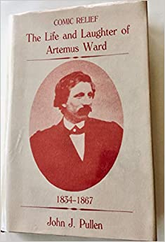 Comic Relief: The Life And Laughter Of Artemus Ward, 1834 1867 by John J. Pullen