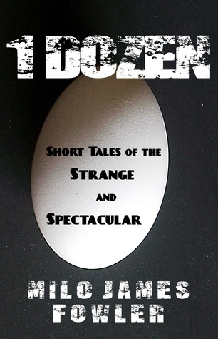1 Dozen: Short Tales of the Strange and Spectacular by Milo James Fowler