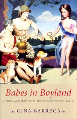 Babes in Boyland: A Personal History of Co-Education in the Ivy League by Gina Barreca