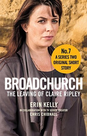 Broadchurch: The Leaving of Claire Ripley (Story 7): A Series Two Original Short Story by Chris Chibnall, Erin Kelly
