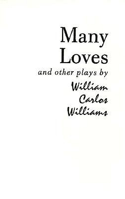 Many Loves and Other Plays: The Collected Plays of William Carlos Williams by William Carlos Williams