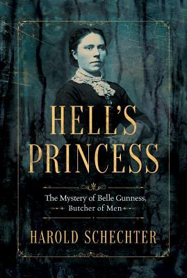 Hell's Princess: The Mystery of Belle Gunness, Butcher of Men by Harold Schechter
