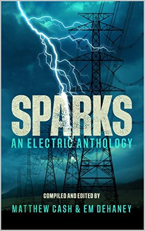 Sparks: An Electric Anthology by Peter Germany, Calum Chalmers, Pippa Bailey, Christopher Law, C. Baum, David Court, Lex Jones, Mark Cassell, Matthew Cash, Em Dehaney