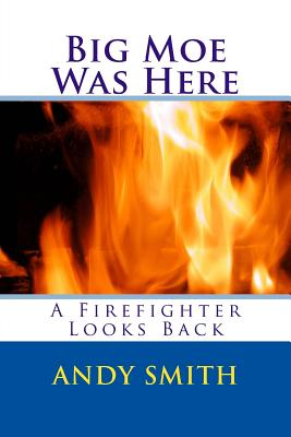 Big Moe Was Here: A Firefighter Looks Back by Andy Smith