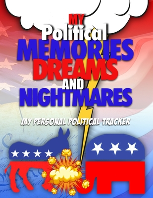 My Political Memories, Dreams And Nightmares: My Personal Political Tracker by Steve Mitchell
