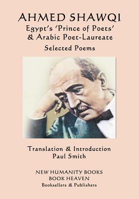 Ahmed Shawqi - Egypt's 'Prince of Poets' & Arabic Poet Laureate: Selected Poems by Ahmed Shawqi