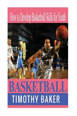 Basketball: How to Develop Basketball Skills for Youth by Timothy Baker