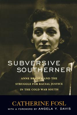 Subversive Southerner: Anne Braden and the Struggle for Racial Justice in the Cold War South by Catherine Fosl