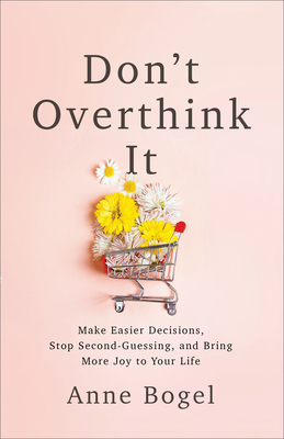 Don't Overthink It: Make Easier Decisions, Stop Second-Guessing, and Bring More Joy to Your Life by Anne Bogel