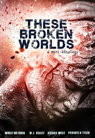 These Broken Worlds: A Mini-Kōsalogy of Flash Fiction Stories by Woelf Dietrich, Jessica West, Ally Bishop, Pavarti K. Tyler, M.J. Kelley