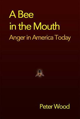 A Bee in the Mouth: Anger in America Now by Peter Wood