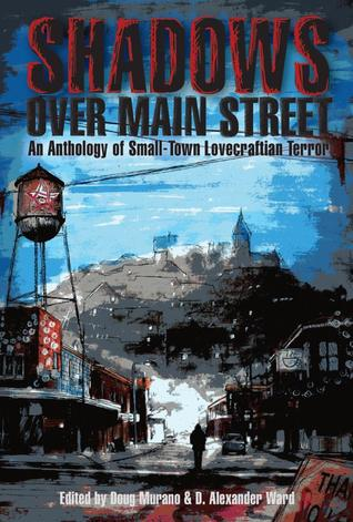 Shadows Over Main Street by T. Fox Dunham, Richard Thomas, Gary A. Braunbeck, Josh Malerman, Cameron Suey, Galen Dara, Brian Hodge, Kevin Lucia, Ramsey Campbell, Nick Mamatas, M. Fersner, Adrian Ludens, D. Alexander Ward, Lucy A. Snyder, Paul Carrick, Aaron Polson, Mary SanGiovanni, Tim Curran, Rena Mason, James Chambers, Chesya Burke, John Sunseri, Doug Murano, Stephanie M. Wytovich, Jay Wilburn, Lisa Morton, Vincent Chong, John Coulthart