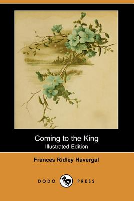 Coming to the King (Illustrated Edition) (Dodo Press) by Frances Ridley Havergal