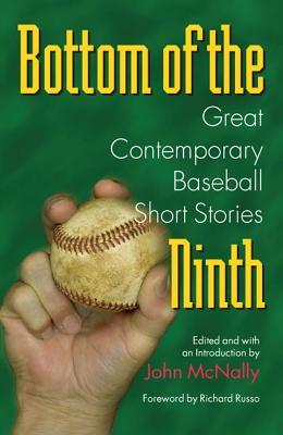 Bottom of the Ninth: Great Contemporary Baseball Short Stories by John McNally