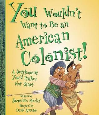 You Wouldn't Want to Be an American Colonist!: A Settlement You'd Rather Not Start by David Antram, Jacqueline Morley, David Salariya