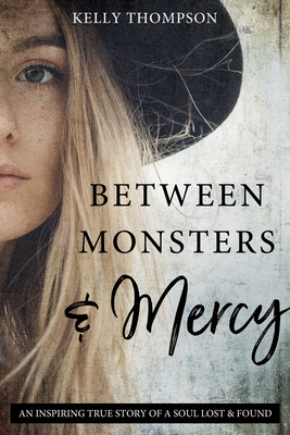Between Monsters and Mercy: An Inspiring True Story of a Soul Lost & Found by Kelly Thompson