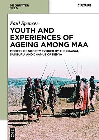 Youth and Experiences of Ageing among Maa: Models of Society Evoked by the Maasai, Samburu, and Chamus of Kenya by Paul Spencer