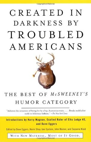 Created in Darkness by Troubled Americans: The Best of McSweeney's Humor Category by McSweeney's Publishing, Dave Eggers, Lee Epstein, Suzanne Kleid, Kevin Shay