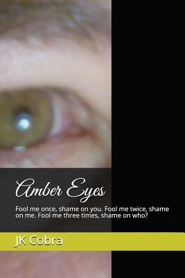 Amber Eyes: Fool Me Once, Shame on You. Fool Me Twice, Shame on Me. Fool Me Three Times, Shame on Who? by Jk Cobra