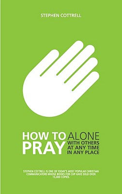 How to Pray: Alone, with Others, at Any Time, in Any Place by Stephen Cottrell