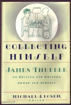Collecting Himself: James Thurber on Writing and Writers, Humor & Himself by Michael J. Rosen, James Thurber