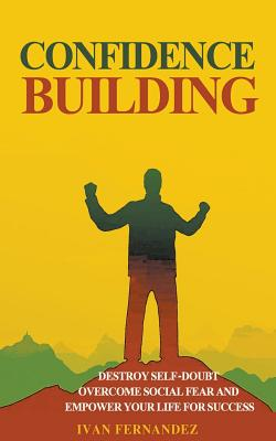 Confidence Building: Destroy Self-Doubt, Overcome Social Fear and Empower Your Life for Success by Ivan Fernandez