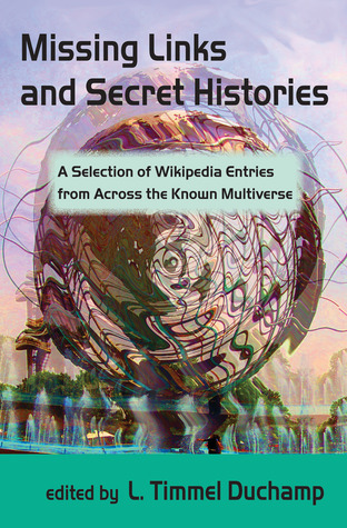 Missing Links and Secret Histories: A Selection of Wikipedia Entries from Across the Known Multiverse by Catherine Krahe, John J. Coyne, Nick Tramdack, Alisa Alering, Mark Rich, Nisi Shawl, Jenni Moody, Kristin King, Alex Dally MacFarlane, Anne Toole, Lucy Sussex, L. Timmel Duchamp, Anna Tambour, Mari Ness, Jeremy Sim