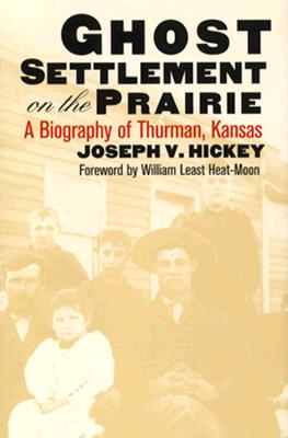 Ghost Settlement on the Prairie: A Biography of Thurman, Kansas by Joseph V. Hickey